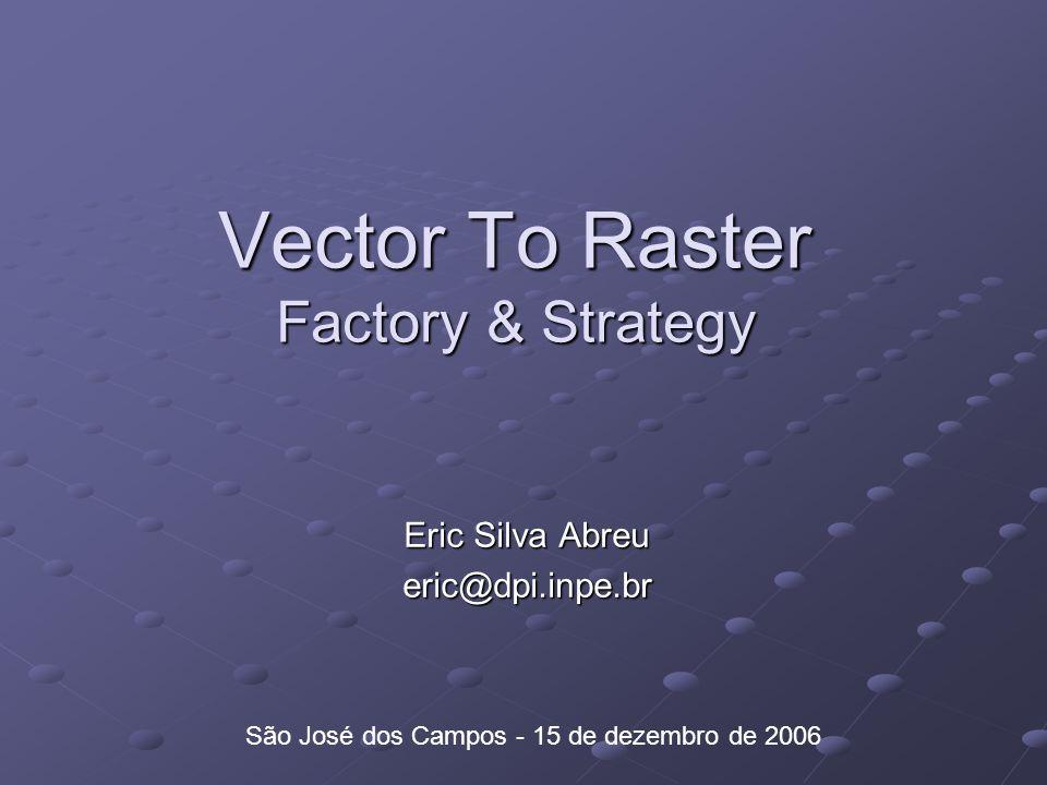 Vector To Raster Factory & Strategy Eric Silva Abreu eric@dpi.inpe.br São José dos Campos - 15 de dezembro de 2006