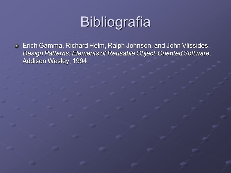 Bibliografia Erich Gamma, Richard Helm, Ralph Johnson, and John Vlissides. Design Patterns: Elements of Reusable Object-Oriented Software. Addison Wes