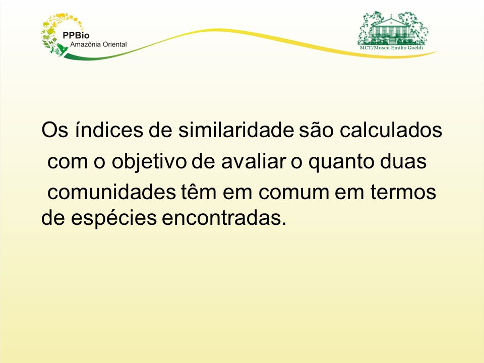 Os índices de similaridade são calculados com o objetivo de avaliar o quanto duas comunidades têm em comum em termos de espécies encontradas.