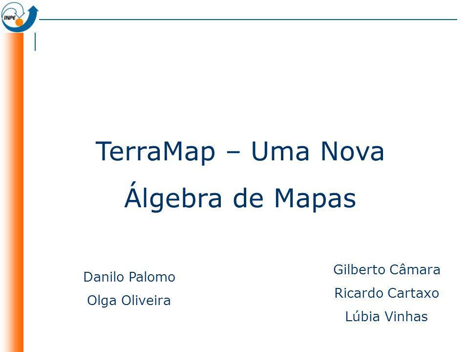 TerraMap – Uma Nova Álgebra de Mapas Danilo Palomo Olga Oliveira Gilberto Câmara Ricardo Cartaxo Lúbia Vinhas