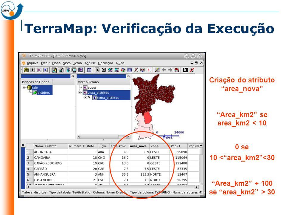 TerraMap: Verificação da Execução Criação do atributo area_nova Area_km2 se area_km2 < 10 0 se 10 <area_km2<30 Area_km2 + 100 se area_km2 > 30