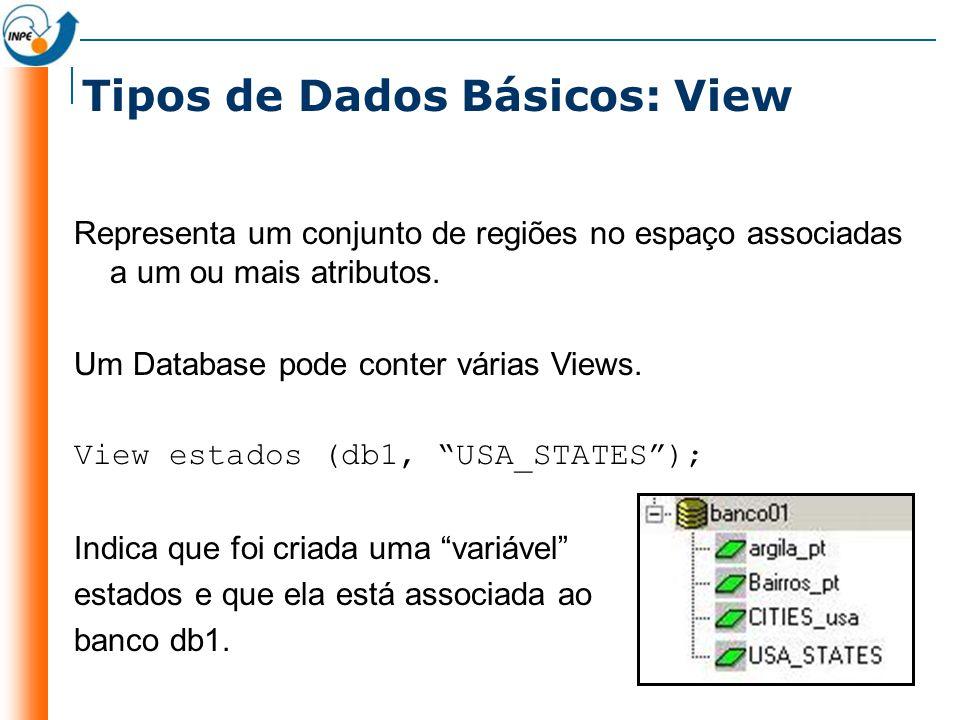 Tipos de Dados Básicos: View Representa um conjunto de regiões no espaço associadas a um ou mais atributos. Um Database pode conter várias Views. View