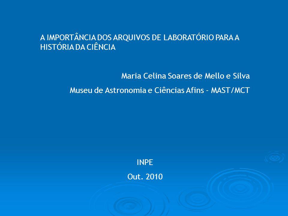 A IMPORTÂNCIA DOS ARQUIVOS DE LABORATÓRIO PARA A HISTÓRIA DA CIÊNCIA Maria Celina Soares de Mello e Silva Museu de Astronomia e Ciências Afins - MAST/