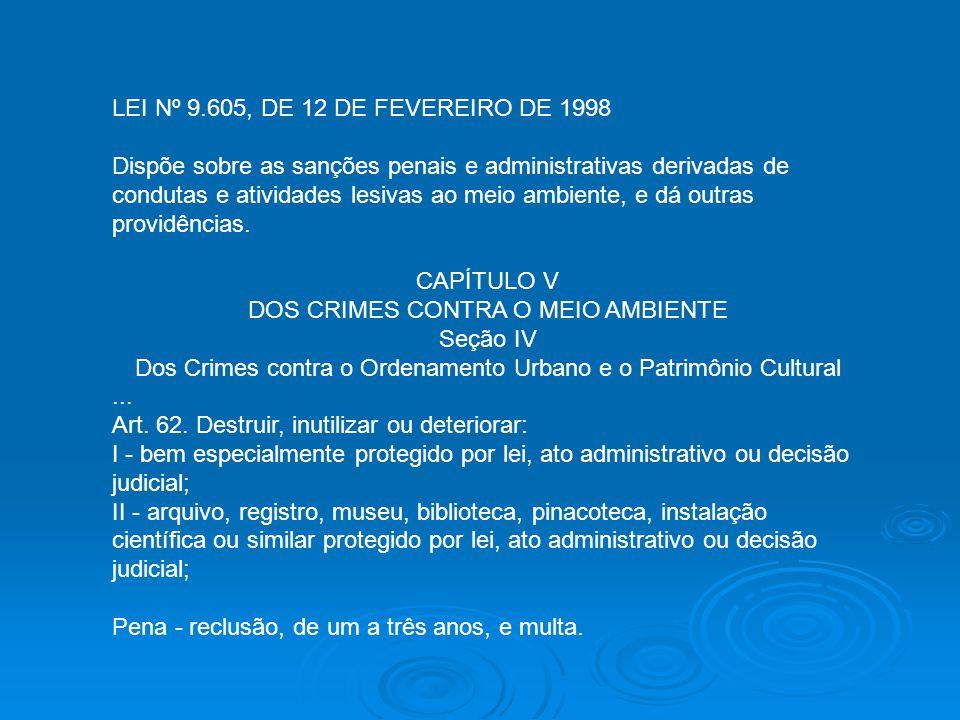 LEI Nº 9.605, DE 12 DE FEVEREIRO DE 1998 Dispõe sobre as sanções penais e administrativas derivadas de condutas e atividades lesivas ao meio ambiente,