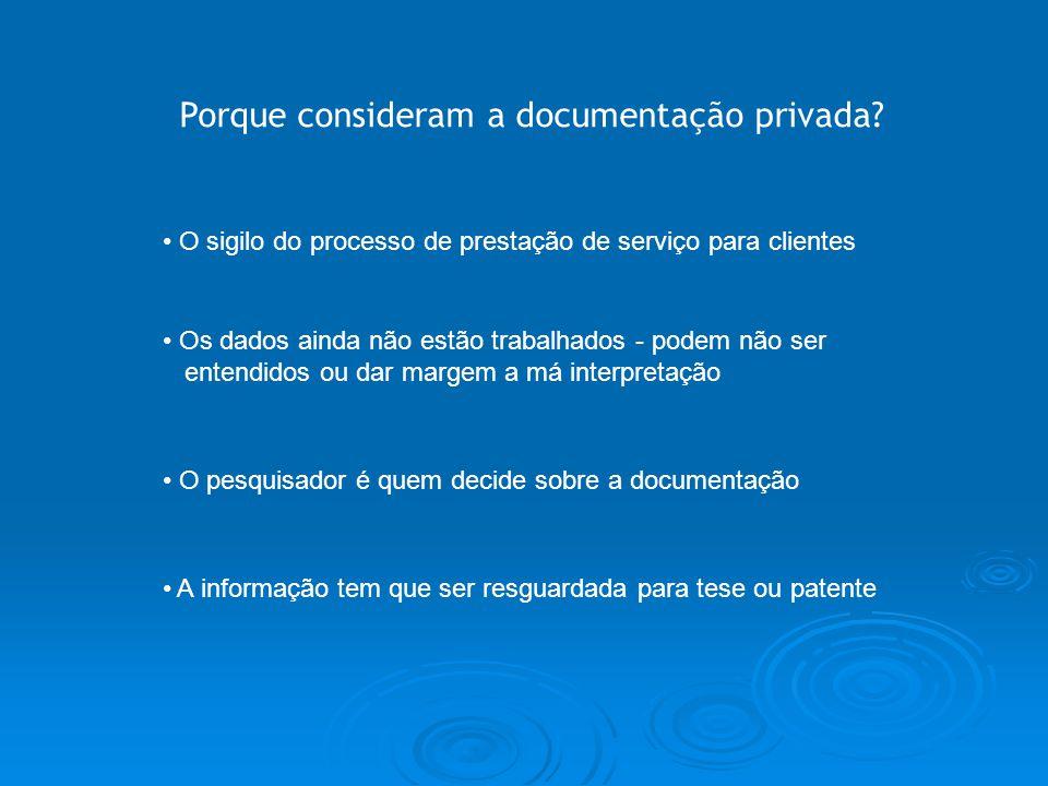 Porque consideram a documentação privada? A informação tem que ser resguardada para tese ou patente O pesquisador é quem decide sobre a documentação O