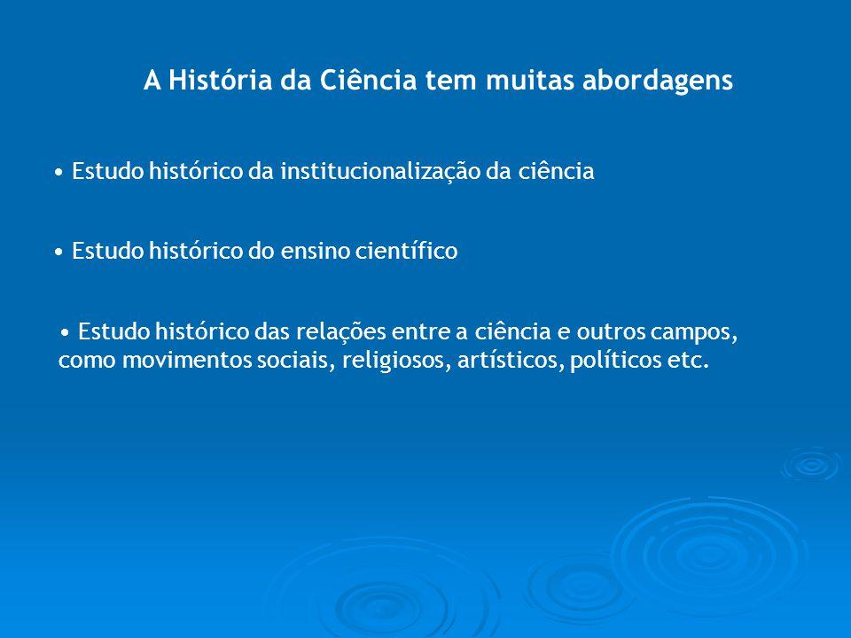 A História da Ciência tem muitas abordagens Estudo histórico da institucionalização da ciência Estudo histórico do ensino científico Estudo histórico