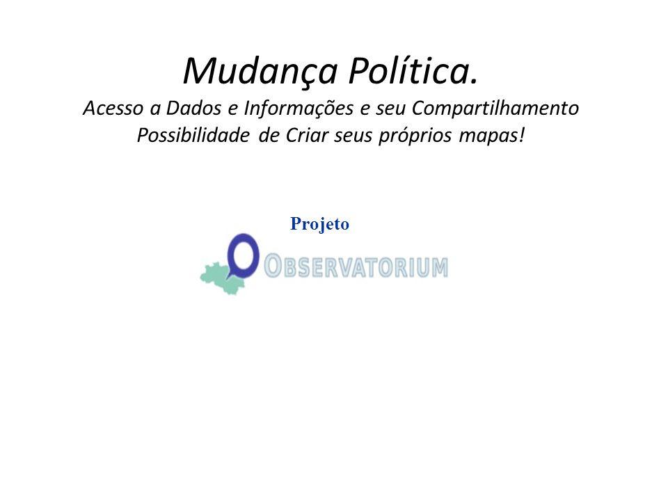 Mudança Política. Acesso a Dados e Informações e seu Compartilhamento Possibilidade de Criar seus próprios mapas! Projeto