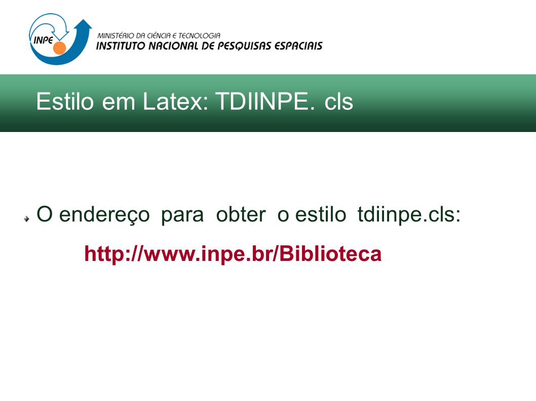 O endereço para obter o estilo tdiinpe.cls: http://www.inpe.br/Biblioteca Estilo em LaTeX: TDIINPE. cls Estilo em Latex: TDIINPE. cls