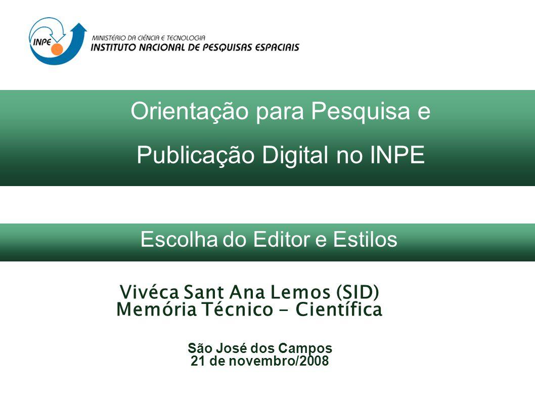 Vivéca Sant Ana Lemos (SID) Memória Técnico - Científica São José dos Campos 21 de novembro/2008 Orientação para Pesquisa e Publicação Digital no INPE Escolha do Editor e Estilos