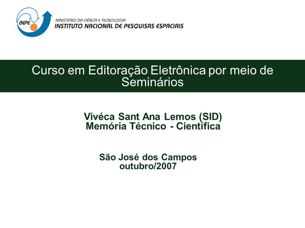 Curso em Editoração Eletrônica por meio de Seminários Vivéca Sant Ana Lemos (SID) Memória Técnico - Científica São José dos Campos outubro/2007