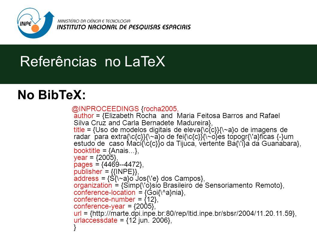 Referências no LaTeX No BibTeX: @INPROCEEDINGS {rocha2005, author = {Elizabeth Rocha and Maria Feitosa Barros and Rafael Silva Cruz and Carla Bernadete Madureira}, title = {Uso de modelos digitais de eleva{\c{c}}{\~a}o de imagens de radar para extra{\c{c}}{\~a}o de fei{\c{c}}{\~o}es topogr{\ a}ficas {-}um estudo de caso Maci{\c{c}}o da Tijuca, vertente Ba{\ i}a da Guanabara}, booktitle = {Anais...}, year = {2005}, pages = {4469--4472}, publisher = {{INPE}}, address = {S{\~a}o Jos{\ e} dos Campos}, organization = {Simp{\ o}sio Brasileiro de Sensoriamento Remoto}, conference-location = {Goi{\^a}nia}, conference-number = {12}, conference-year = {2005}, url = {http://marte.dpi.inpe.br:80/rep/ltid.inpe.br/sbsr/2004/11.20.11.59}, urlaccessdate = {12 jun.