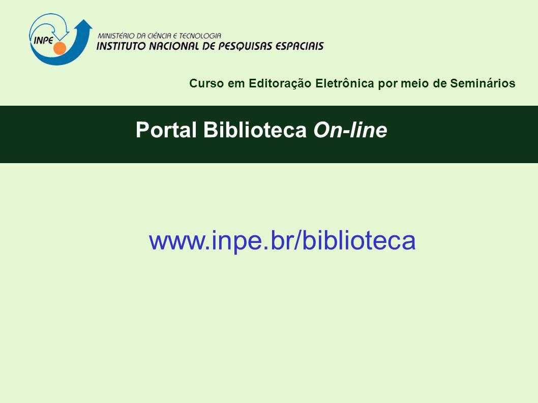 Portal Biblioteca On-line www.inpe.br/biblioteca Curso em Editoração Eletrônica por meio de Seminários