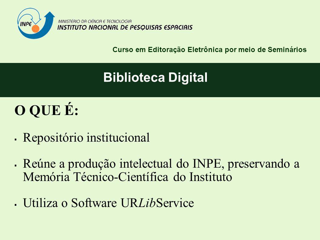 Biblioteca Digital Curso em Editoração Eletrônica por meio de Seminários O QUE É: Repositório institucional Reúne a produção intelectual do INPE, pres