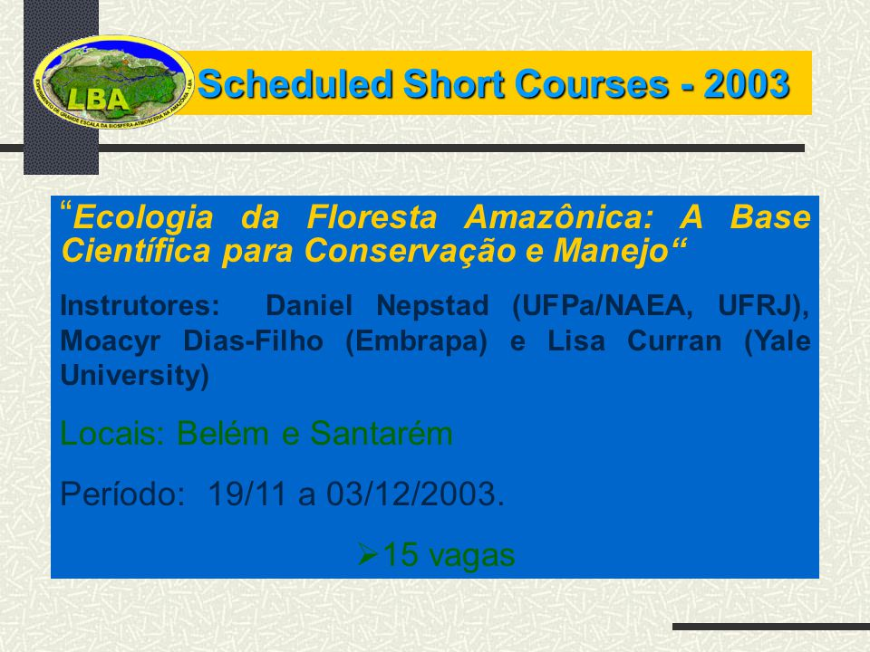 Scheduled Short Courses - 2003 Ecologia da Floresta Amazônica: A Base Científica para Conservação e Manejo Instrutores: Daniel Nepstad (UFPa/NAEA, UFRJ), Moacyr Dias-Filho (Embrapa) e Lisa Curran (Yale University) Locais: Belém e Santarém Período: 19/11 a 03/12/2003.