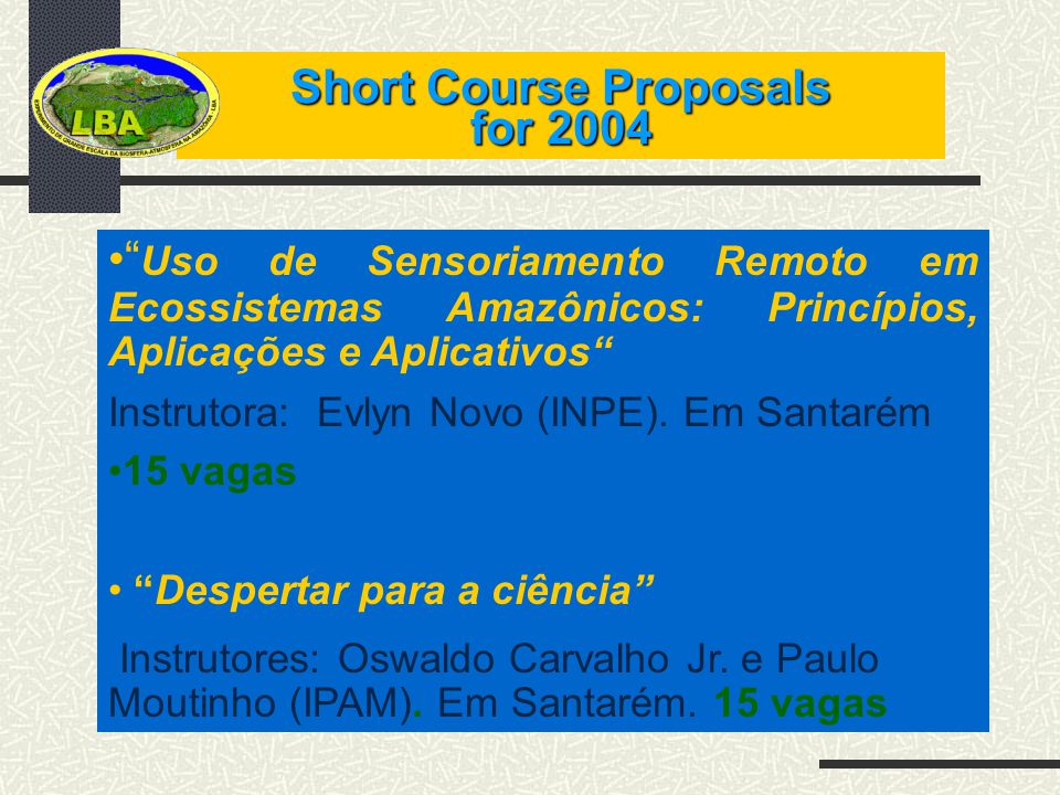 Short Course Proposals for 2004 Uso de Sensoriamento Remoto em Ecossistemas Amazônicos: Princípios, Aplicações e Aplicativos Instrutora: Evlyn Novo (INPE).