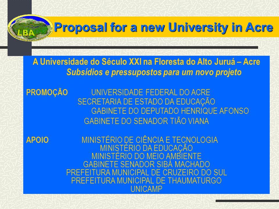 Proposal for a new University in Acre Proposal for a new University in Acre A Universidade do Século XXI na Floresta do Alto Juruá – Acre Subsídios e pressupostos para um novo projeto PROMOÇÃO UNIVERSIDADE FEDERAL DO ACRE SECRETARIA DE ESTADO DA EDUCAÇÃO GABINETE DO DEPUTADO HENRIQUE AFONSO GABINETE DO SENADOR TIÃO VIANA APOIO MINISTÉRIO DE CIÊNCIA E TECNOLOGIA MINISTÉRIO DA EDUCAÇÃO MINISTÉRIO DO MEIO AMBIENTE GABINETE SENADOR SIBÁ MACHADO PREFEITURA MUNICIPAL DE CRUZEIRO DO SUL PREFEITURA MUNICIPAL DE THAUMATURGO UNICAMP