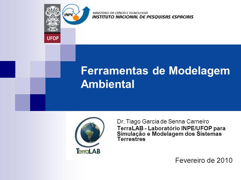 Ferramentas de Modelagem Ambiental Dr. Tiago Garcia de Senna Carneiro TerraLAB - Laboratório INPE/UFOP para Simulação e Modelagem dos Sistemas Terrest