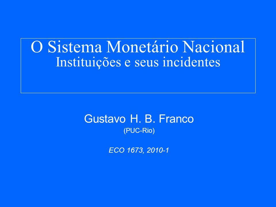 O Sistema Monetário Nacional Instituições e seus incidentes Gustavo H. B. Franco (PUC-Rio) ECO 1673, 2010-1