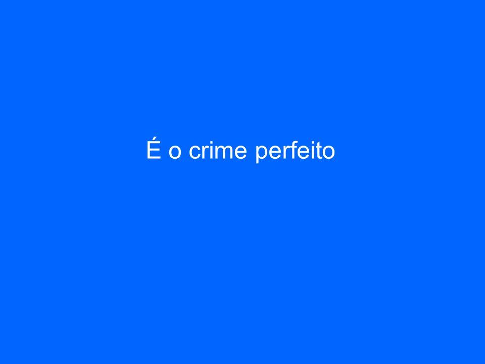 É o crime perfeito