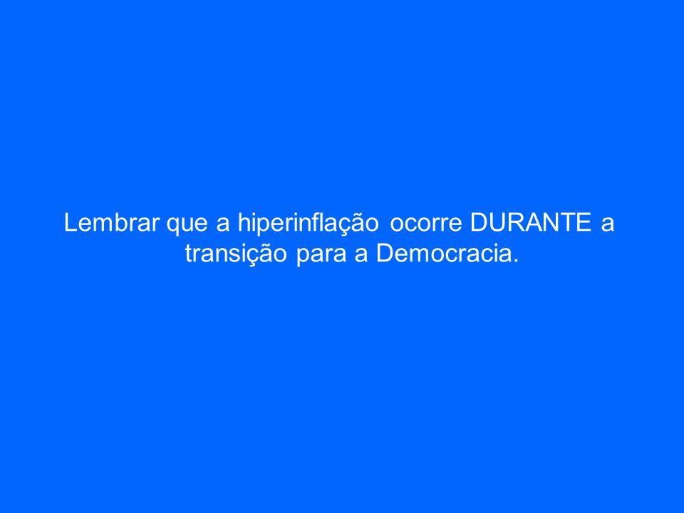 Lembrar que a hiperinflação ocorre DURANTE a transição para a Democracia.