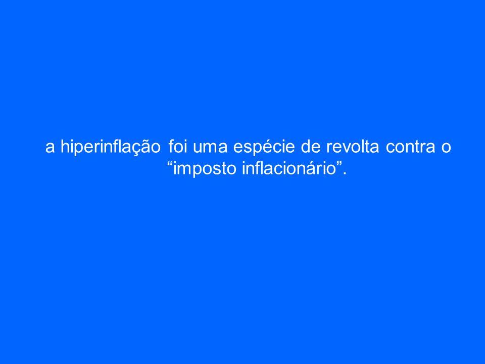 a hiperinflação foi uma espécie de revolta contra o imposto inflacionário.