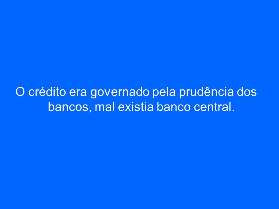 O crédito era governado pela prudência dos bancos, mal existia banco central.