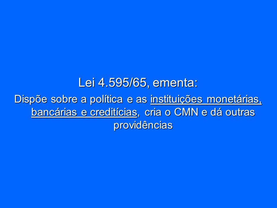 Lei 4.595/65, ementa: Dispõe sobre a política e as instituições monetárias, bancárias e creditícias, cria o CMN e dá outras providências