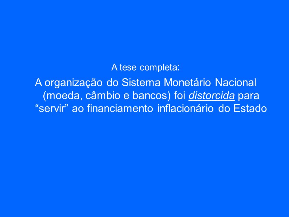 A tese completa : A organização do Sistema Monetário Nacional (moeda, câmbio e bancos) foi distorcida para servir ao financiamento inflacionário do Estado