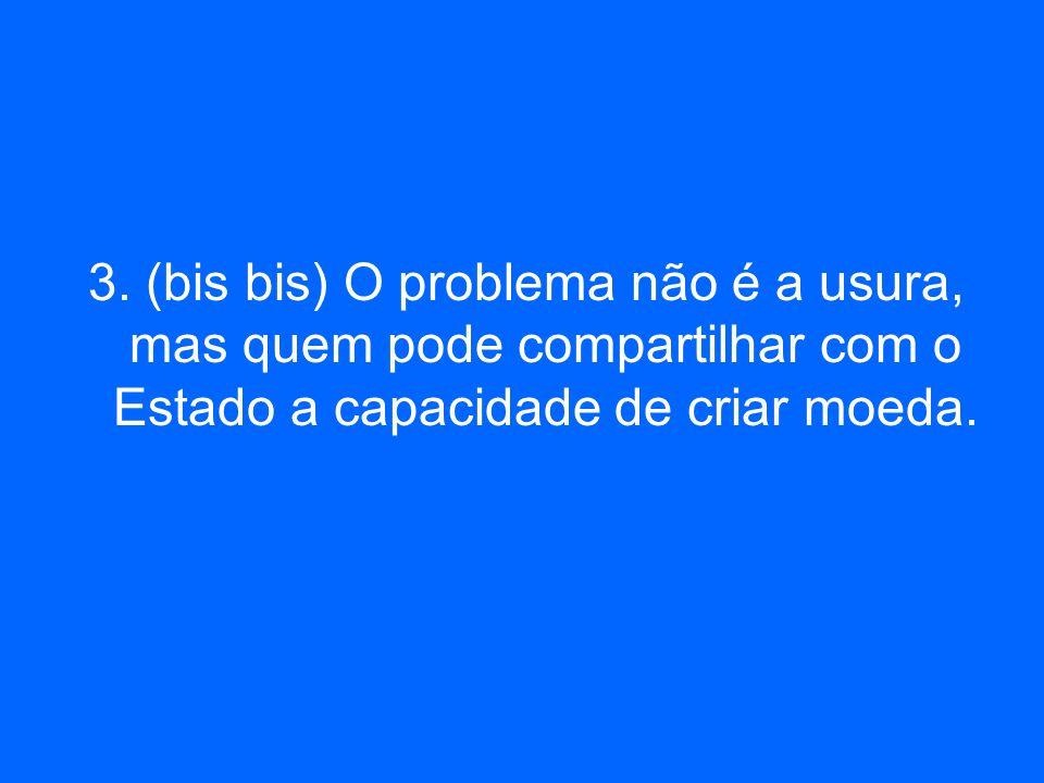 3. (bis bis) O problema não é a usura, mas quem pode compartilhar com o Estado a capacidade de criar moeda.
