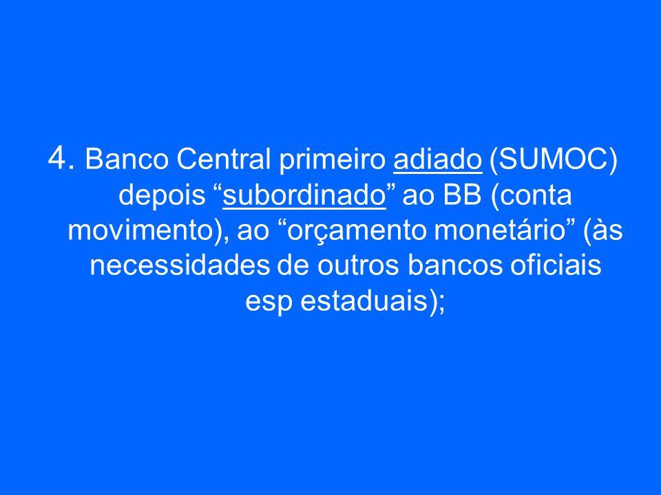 4. Banco Central primeiro adiado (SUMOC) depois subordinado ao BB (conta movimento), ao orçamento monetário (às necessidades de outros bancos oficiais