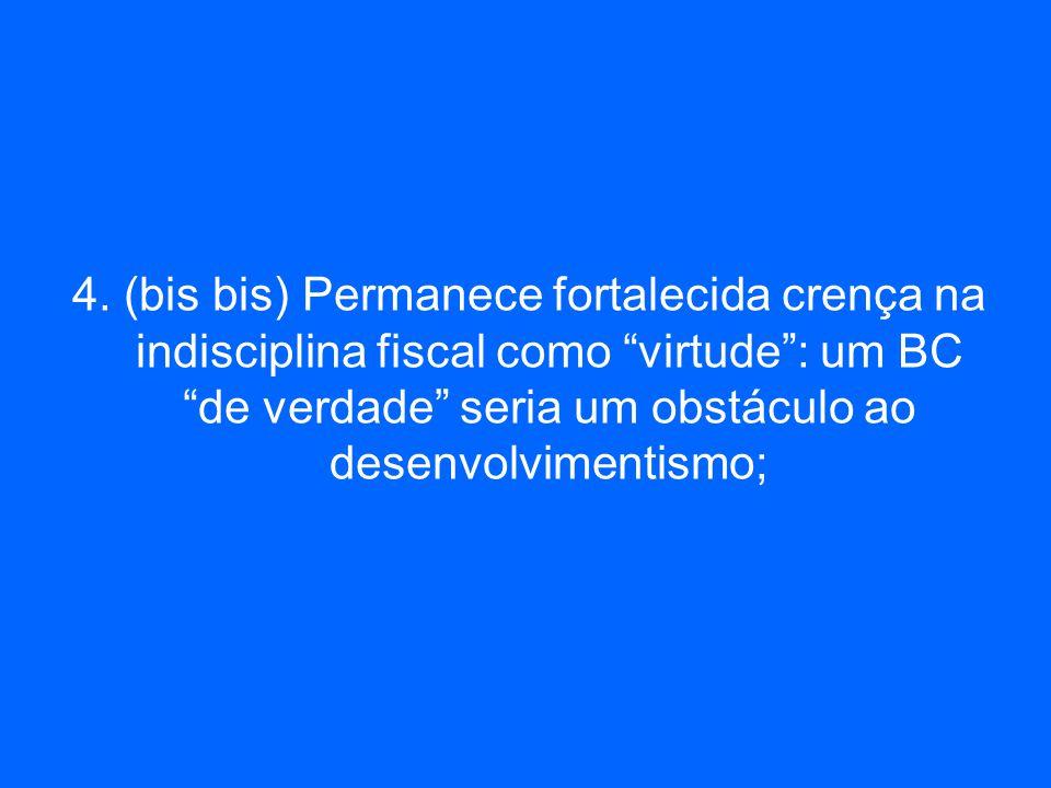 4. (bis bis) Permanece fortalecida crença na indisciplina fiscal como virtude: um BC de verdade seria um obstáculo ao desenvolvimentismo;