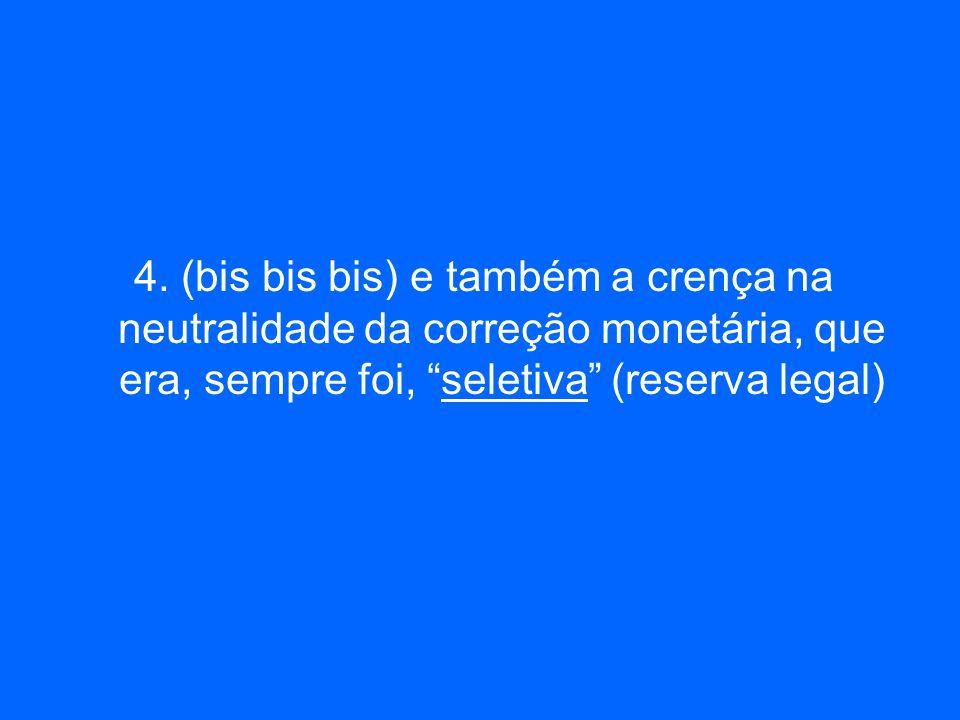 4. (bis bis bis) e também a crença na neutralidade da correção monetária, que era, sempre foi, seletiva (reserva legal)