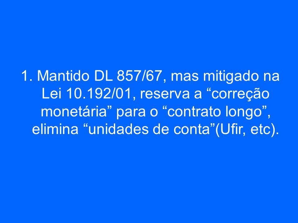 1. Mantido DL 857/67, mas mitigado na Lei 10.192/01, reserva a correção monetária para o contrato longo, elimina unidades de conta(Ufir, etc).
