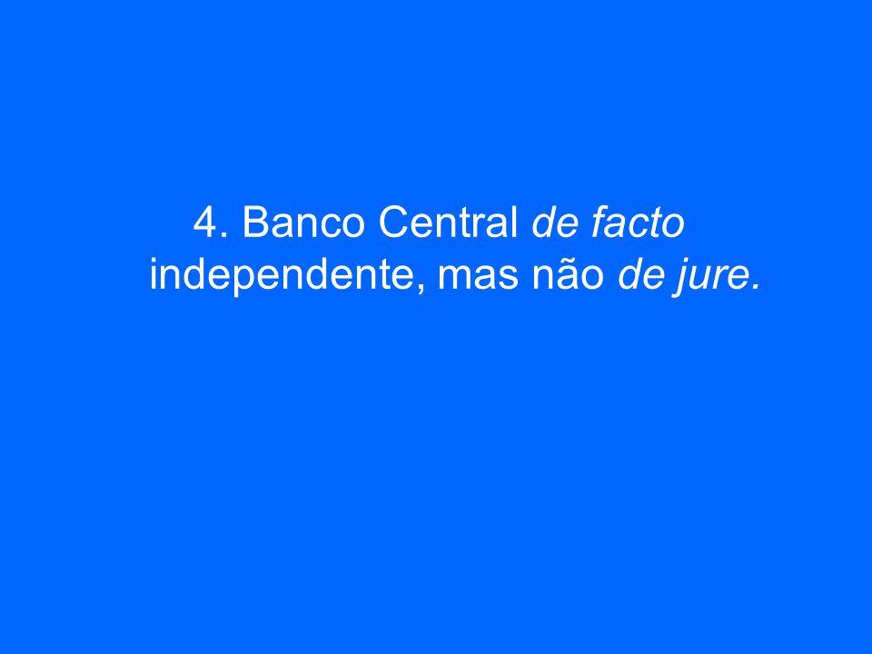 4. Banco Central de facto independente, mas não de jure.