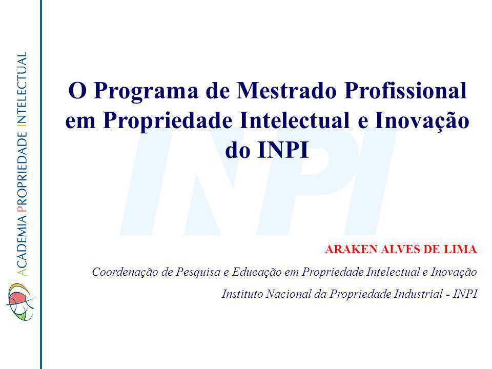 O Programa de Mestrado Profissional em Propriedade Intelectual e Inovação do INPI ARAKEN ALVES DE LIMA Coordenação de Pesquisa e Educação em Proprieda