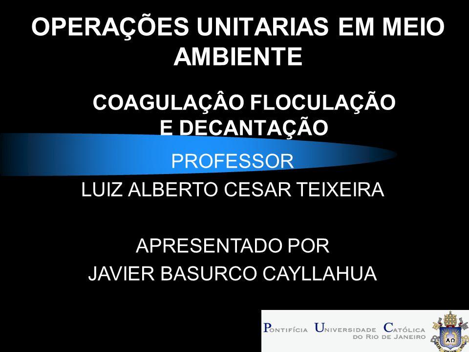 OPERAÇÕES UNITARIAS EM MEIO AMBIENTE COAGULAÇÂO FLOCULAÇÃO E DECANTAÇÃO PROFESSOR LUIZ ALBERTO CESAR TEIXEIRA APRESENTADO POR JAVIER BASURCO CAYLLAHUA