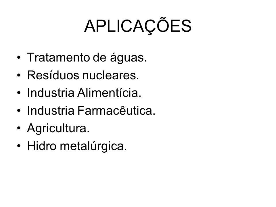 APLICAÇÕES Tratamento de águas. Resíduos nucleares. Industria Alimentícia. Industria Farmacêutica. Agricultura. Hidro metalúrgica.