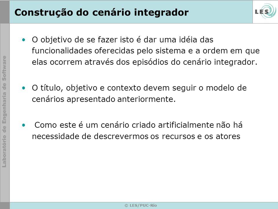 © LES/PUC-Rio Construção do cenário integrador O objetivo de se fazer isto é dar uma idéia das funcionalidades oferecidas pelo sistema e a ordem em que elas ocorrem através dos episódios do cenário integrador.