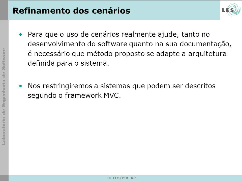 © LES/PUC-Rio Refinamento dos cenários Para que o uso de cenários realmente ajude, tanto no desenvolvimento do software quanto na sua documentação, é necessário que método proposto se adapte a arquitetura definida para o sistema.