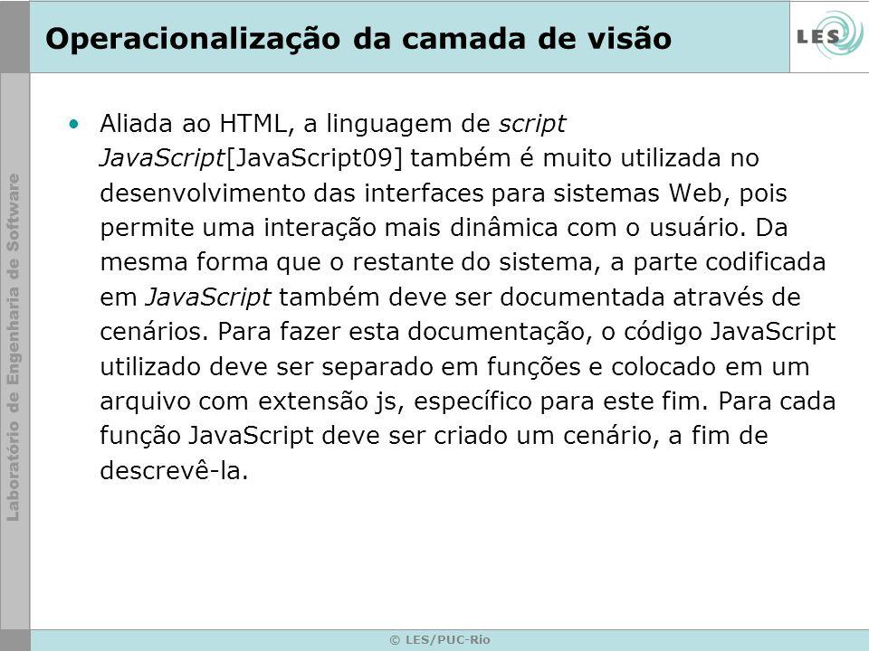 © LES/PUC-Rio Operacionalização da camada de visão Aliada ao HTML, a linguagem de script JavaScript[JavaScript09] também é muito utilizada no desenvolvimento das interfaces para sistemas Web, pois permite uma interação mais dinâmica com o usuário.