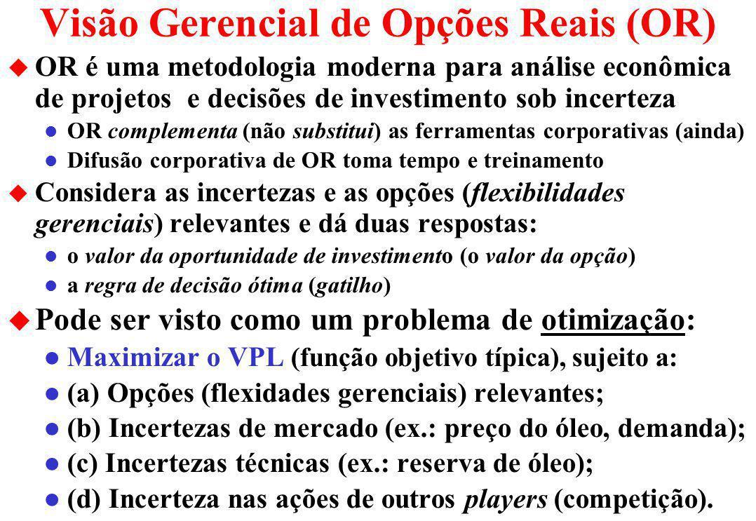 Visão Gerencial de Opções Reais (OR) u OR é uma metodologia moderna para análise econômica de projetos e decisões de investimento sob incerteza l OR complementa (não substitui) as ferramentas corporativas (ainda) l Difusão corporativa de OR toma tempo e treinamento u Considera as incertezas e as opções (flexibilidades gerenciais) relevantes e dá duas respostas: l o valor da oportunidade de investimento (o valor da opção) l a regra de decisão ótima (gatilho) u Pode ser visto como um problema de otimização: l Maximizar o VPL (função objetivo típica), sujeito a: l (a) Opções (flexidades gerenciais) relevantes; l (b) Incertezas de mercado (ex.: preço do óleo, demanda); l (c) Incertezas técnicas (ex.: reserva de óleo); l (d) Incerteza nas ações de outros players (competição).