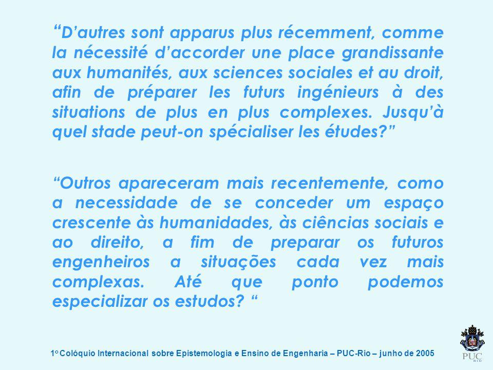 1 o Colóquio Internacional sobre Epistemologia e Ensino de Engenharia – PUC-Rio – junho de 2005 Dautres sont apparus plus récemment, comme la nécessité daccorder une place grandissante aux humanités, aux sciences sociales et au droit, afin de préparer les futurs ingénieurs à des situations de plus en plus complexes.