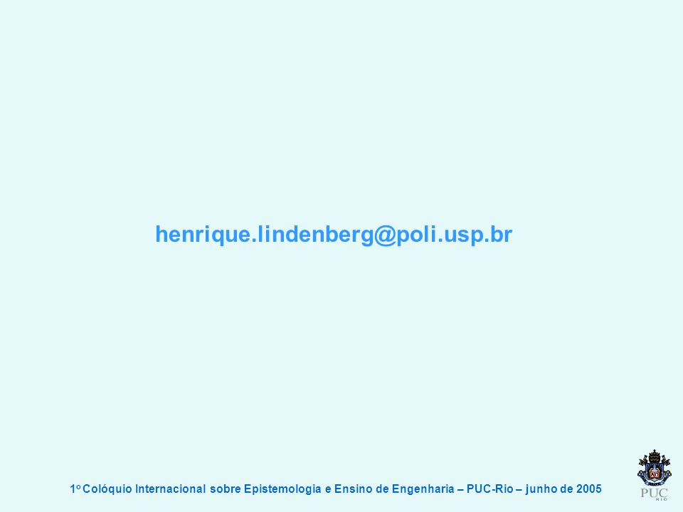 1 o Colóquio Internacional sobre Epistemologia e Ensino de Engenharia – PUC-Rio – junho de 2005 henrique.lindenberg@poli.usp.br