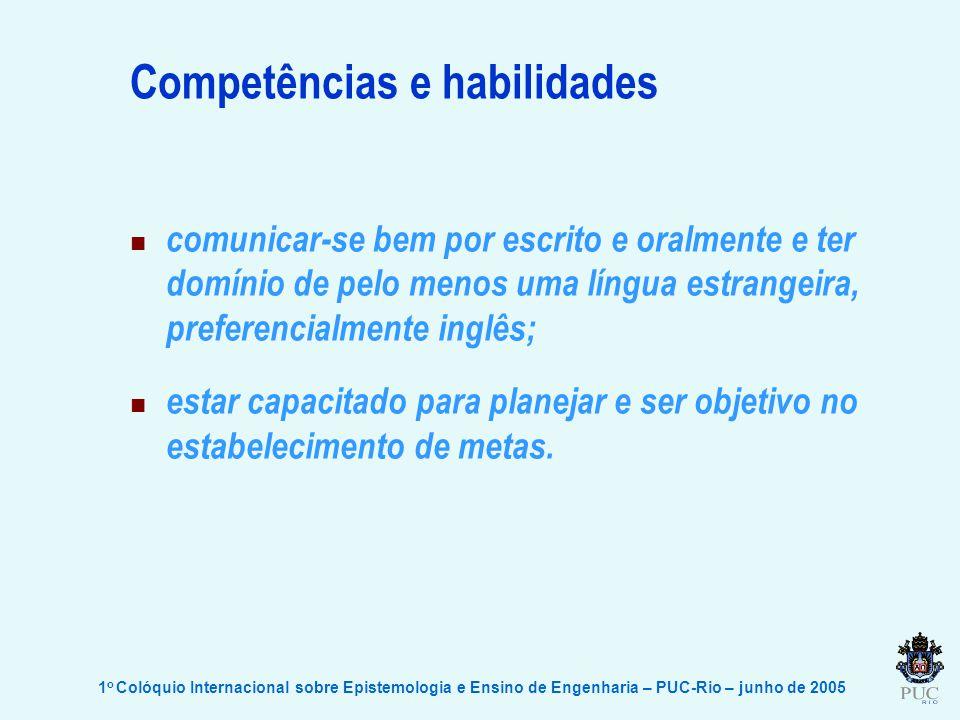1 o Colóquio Internacional sobre Epistemologia e Ensino de Engenharia – PUC-Rio – junho de 2005 Competências e habilidades comunicar-se bem por escrito e oralmente e ter domínio de pelo menos uma língua estrangeira, preferencialmente inglês; estar capacitado para planejar e ser objetivo no estabelecimento de metas.