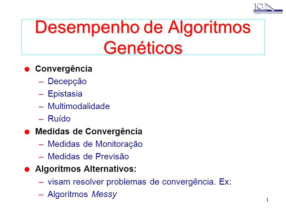 1 Desempenho de Algoritmos Genéticos l Convergência –Decepção –Epistasia –Multimodalidade –Ruído l Medidas de Convergência –Medidas de Monitoração –Medidas de Previsão l Algoritmos Alternativos: –visam resolver problemas de convergência.