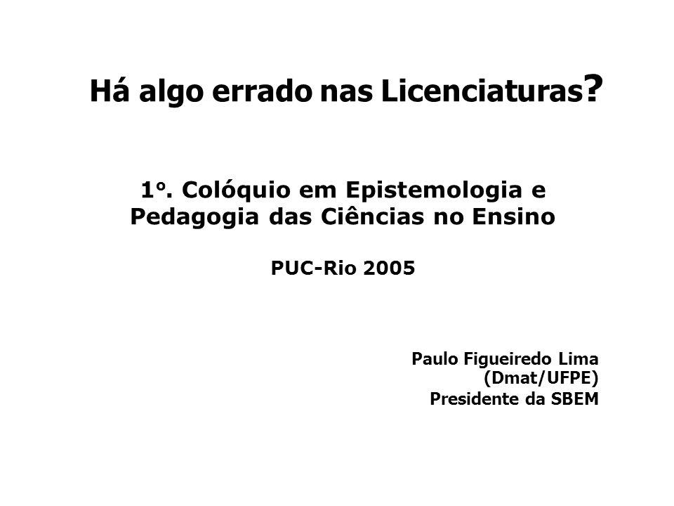 Há algo errado nas Licenciaturas ? Paulo Figueiredo Lima (Dmat/UFPE) Presidente da SBEM 1 o. Colóquio em Epistemologia e Pedagogia das Ciências no Ens