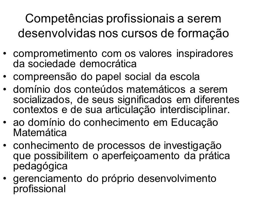 Competências profissionais a serem desenvolvidas nos cursos de formação comprometimento com os valores inspiradores da sociedade democrática compreensão do papel social da escola domínio dos conteúdos matemáticos a serem socializados, de seus significados em diferentes contextos e de sua articulação interdisciplinar.