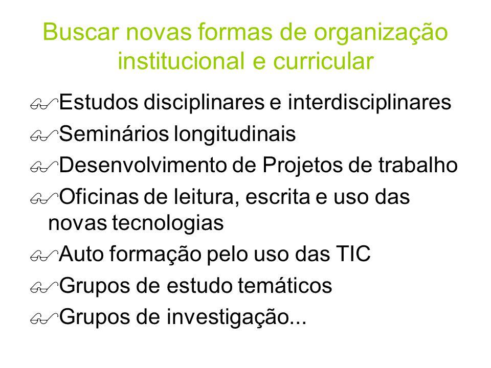 Buscar novas formas de organização institucional e curricular Estudos disciplinares e interdisciplinares Seminários longitudinais Desenvolvimento de P