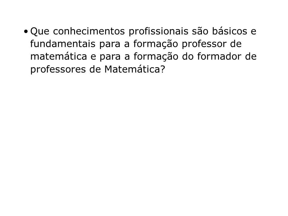 Que conhecimentos profissionais são básicos e fundamentais para a formação professor de matemática e para a formação do formador de professores de Matemática?