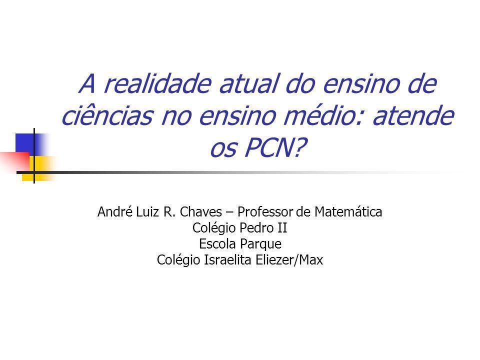 A realidade atual do ensino de ciências no ensino médio: atende os PCN? André Luiz R. Chaves – Professor de Matemática Colégio Pedro II Escola Parque
